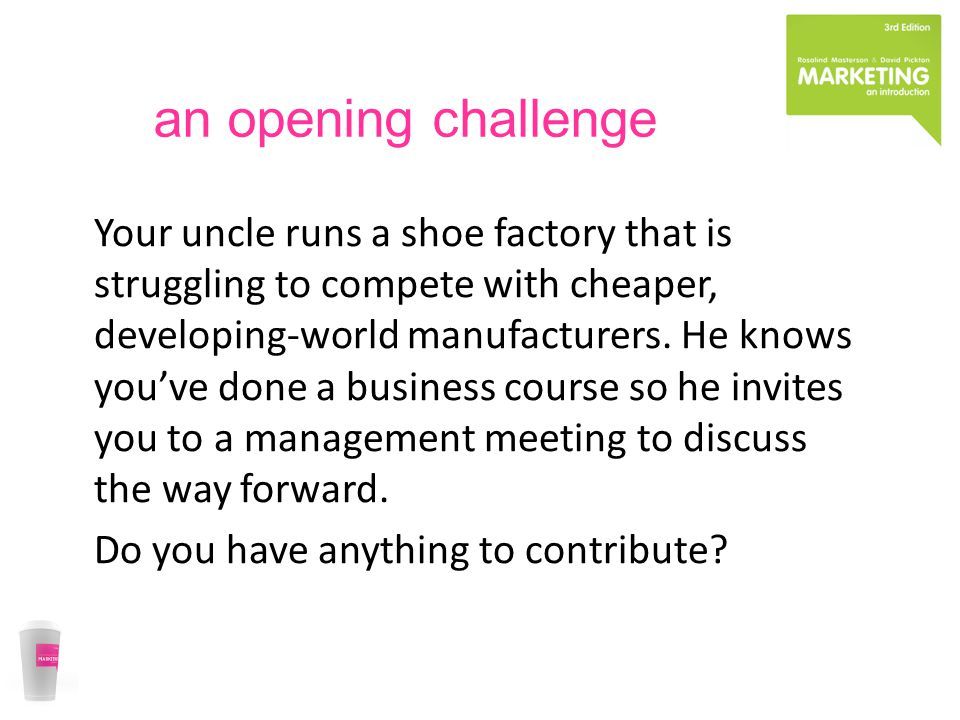 an opening challenge Your uncle runs a shoe factory that is struggling to compete with cheaper, developing-world manufacturers.