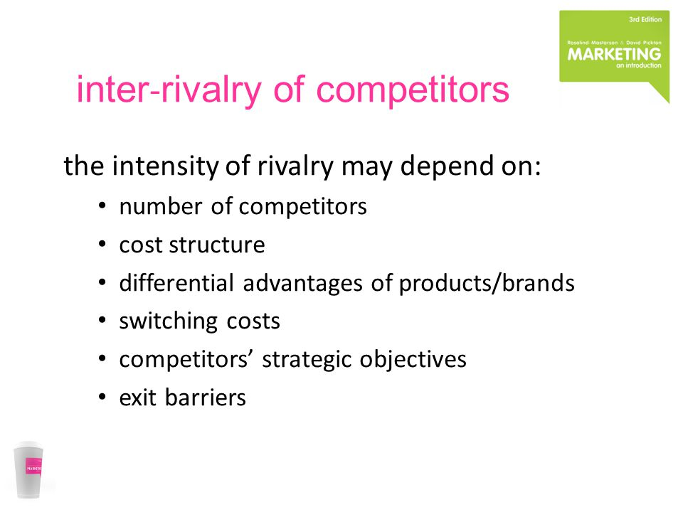inter ‐ rivalry of competitors the intensity of rivalry may depend on: number of competitors cost structure differential advantages of products/brands switching costs competitors' strategic objectives exit barriers