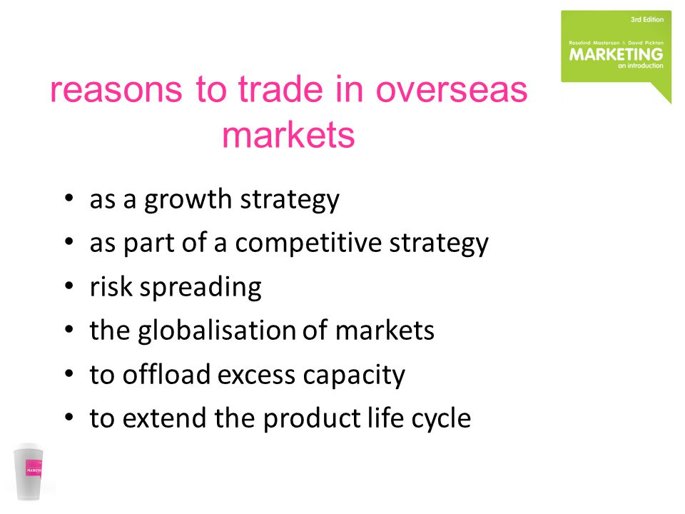 reasons to trade in overseas markets as a growth strategy as part of a competitive strategy risk spreading the globalisation of markets to offload excess capacity to extend the product life cycle