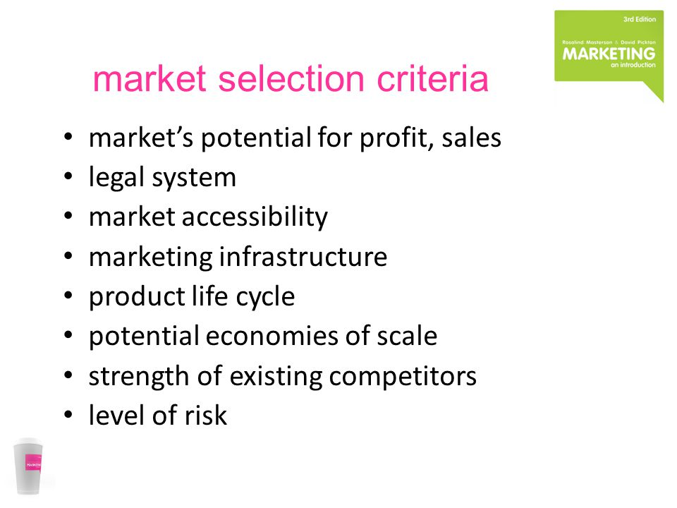market selection criteria market's potential for profit, sales legal system market accessibility marketing infrastructure product life cycle potential economies of scale strength of existing competitors level of risk