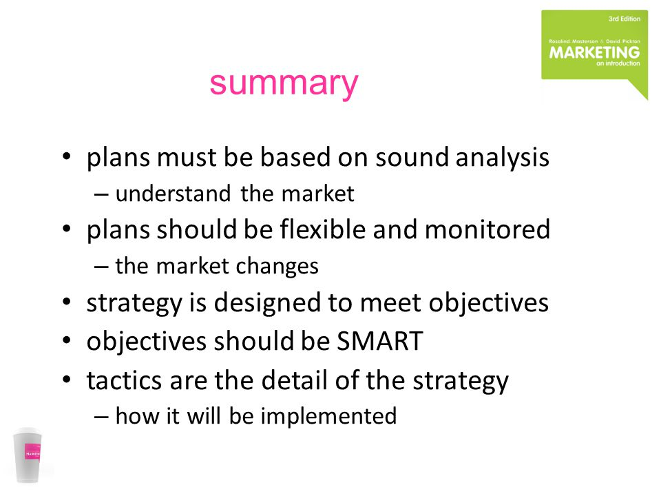 summary plans must be based on sound analysis – understand the market plans should be flexible and monitored – the market changes strategy is designed to meet objectives objectives should be SMART tactics are the detail of the strategy – how it will be implemented