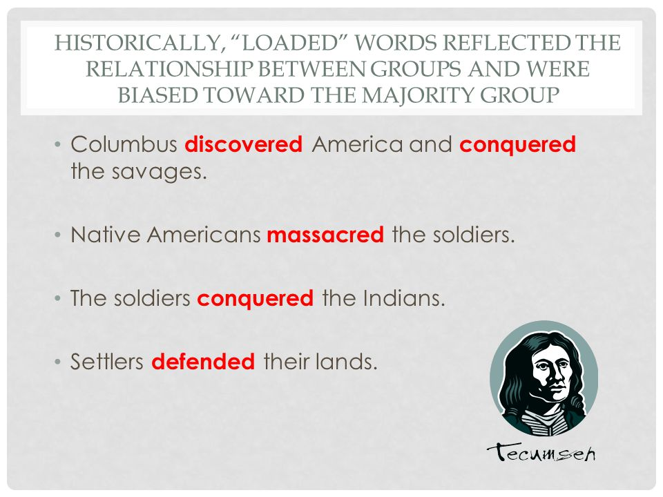 HISTORICALLY, LOADED WORDS REFLECTED THE RELATIONSHIP BETWEEN GROUPS AND WERE BIASED TOWARD THE MAJORITY GROUP Columbus discovered America and conquered the savages.