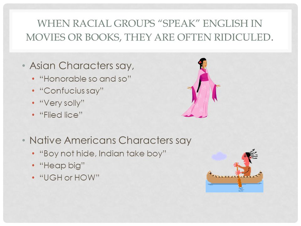 WHEN RACIAL GROUPS SPEAK ENGLISH IN MOVIES OR BOOKS, THEY ARE OFTEN RIDICULED.