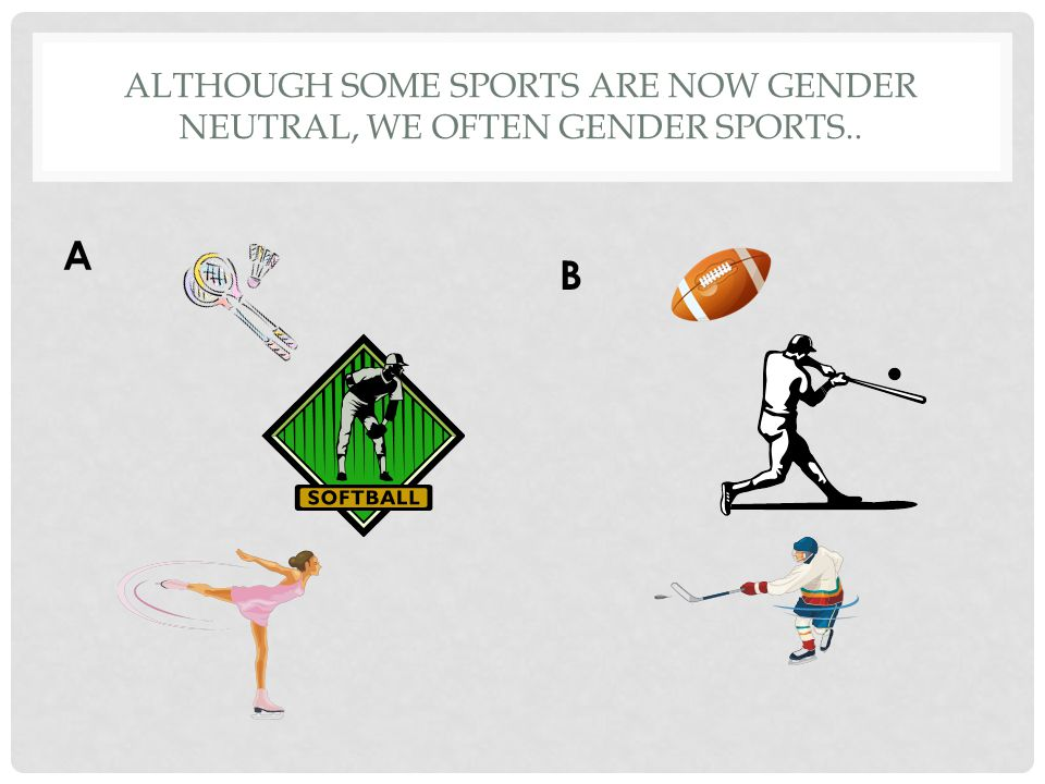 ALTHOUGH SOME SPORTS ARE NOW GENDER NEUTRAL, WE OFTEN GENDER SPORTS.. A B