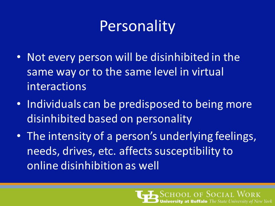 Personality Not every person will be disinhibited in the same way or to the same level in virtual interactions Individuals can be predisposed to being more disinhibited based on personality The intensity of a person's underlying feelings, needs, drives, etc.