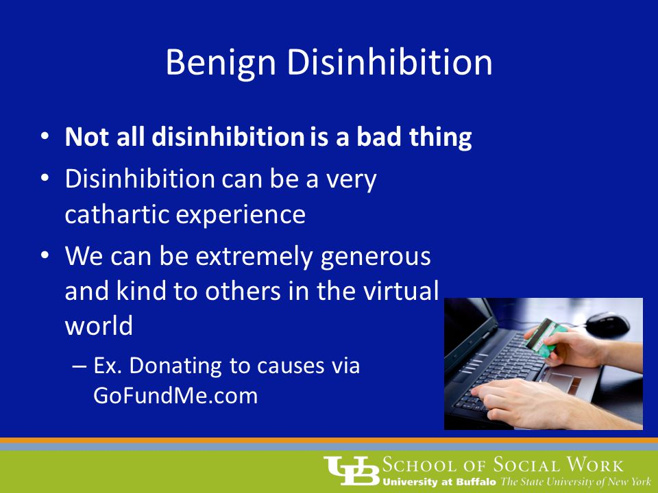 Benign Disinhibition Not all disinhibition is a bad thing Disinhibition can be a very cathartic experience We can be extremely generous and kind to ot
