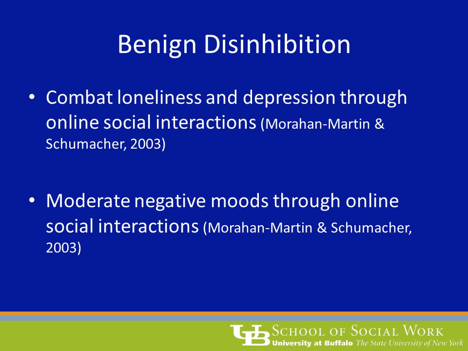 Benign Disinhibition Combat loneliness and depression through online social interactions (Morahan-Martin & Schumacher, 2003) Moderate negative moods t