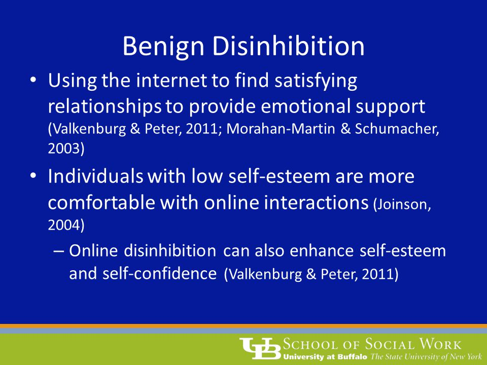 Benign Disinhibition Using the internet to find satisfying relationships to provide emotional support (Valkenburg & Peter, 2011; Morahan-Martin & Schu