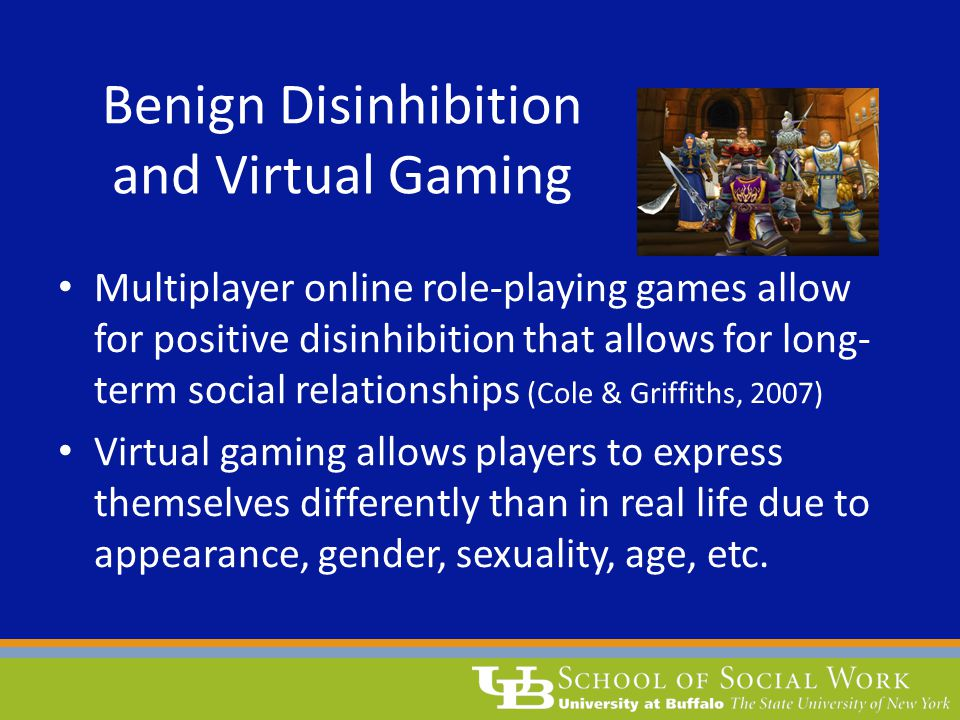 Benign Disinhibition and Virtual Gaming Multiplayer online role-playing games allow for positive disinhibition that allows for long- term social relationships (Cole & Griffiths, 2007) Virtual gaming allows players to express themselves differently than in real life due to appearance, gender, sexuality, age, etc.