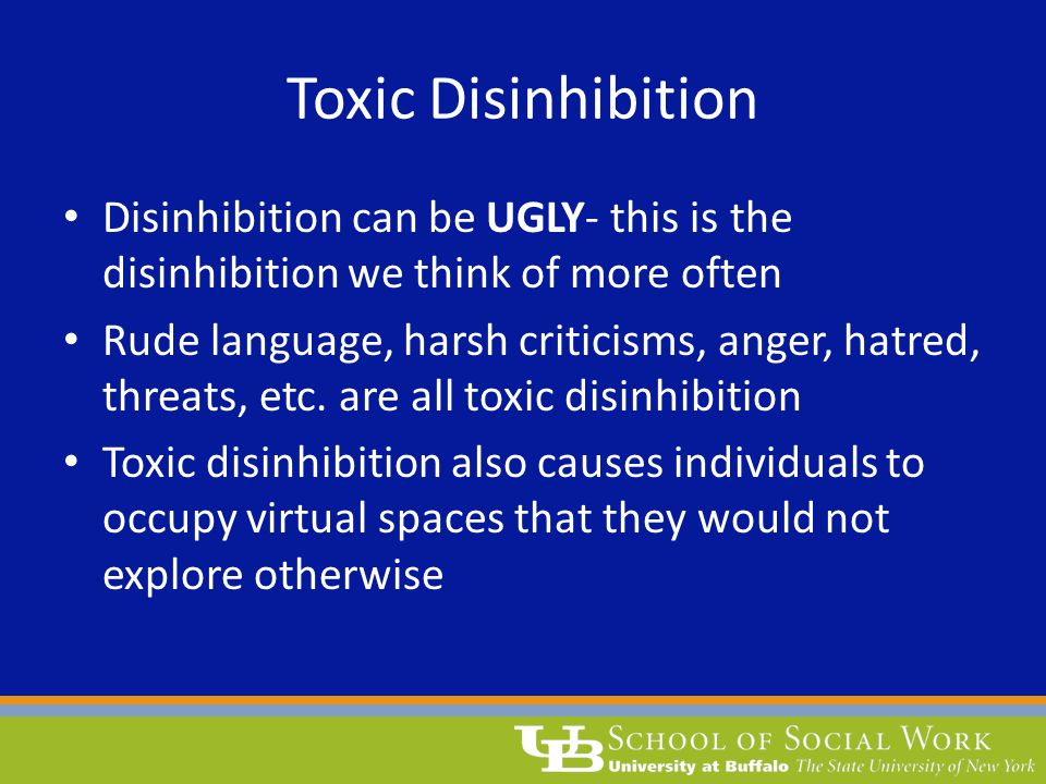 Toxic Disinhibition Disinhibition can be UGLY- this is the disinhibition we think of more often Rude language, harsh criticisms, anger, hatred, threats, etc.