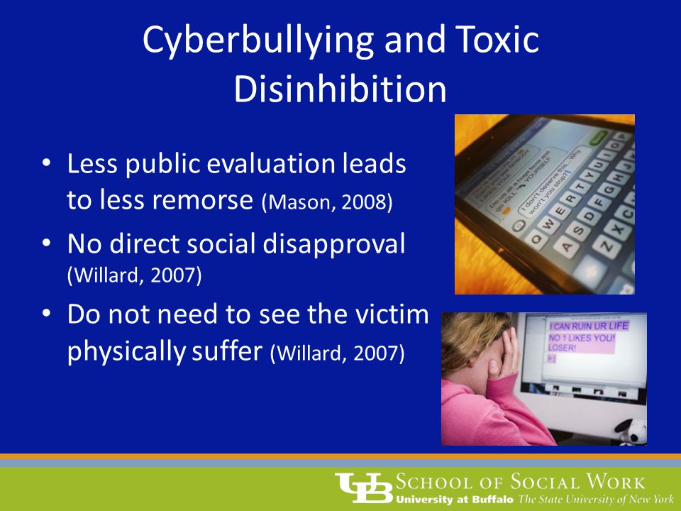 Cyberbullying and Toxic Disinhibition Less public evaluation leads to less remorse (Mason, 2008) No direct social disapproval (Willard, 2007) Do not n