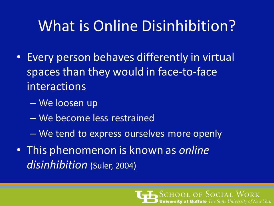 What is Online Disinhibition? Every person behaves differently in virtual spaces than they would in face-to-face interactions – We loosen up – We beco