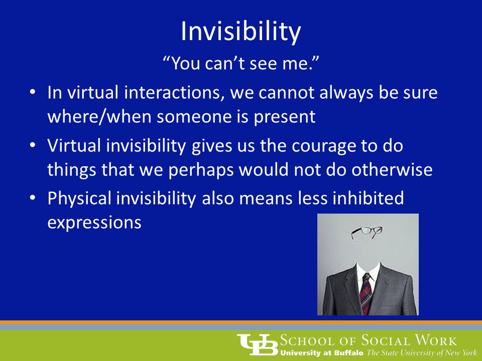 "Invisibility ""You can't see me."" In virtual interactions, we cannot always be sure where/when someone is present Virtual invisibility gives us the cou"
