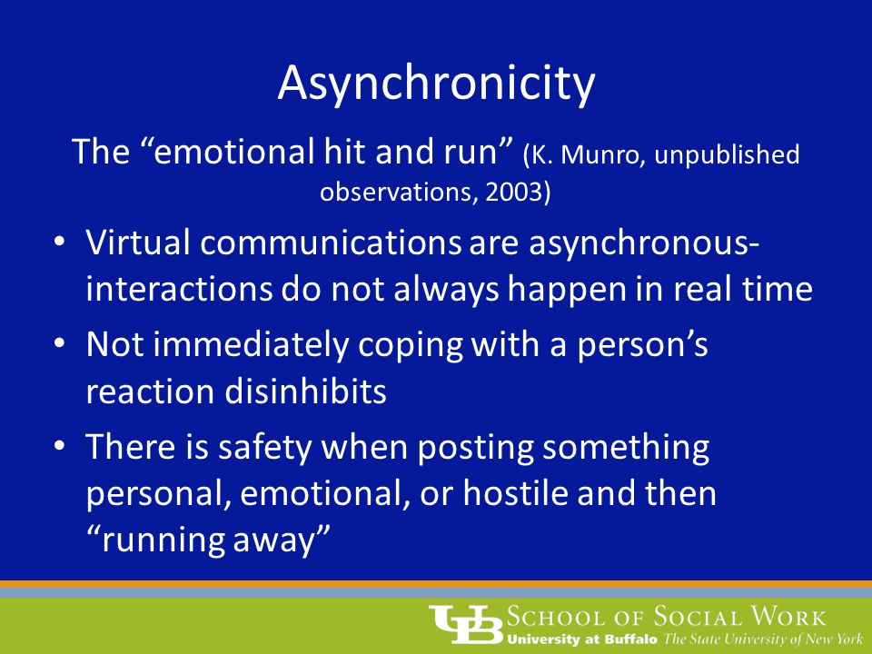 "Asynchronicity The ""emotional hit and run"" (K. Munro, unpublished observations, 2003) Virtual communications are asynchronous- interactions do not alw"