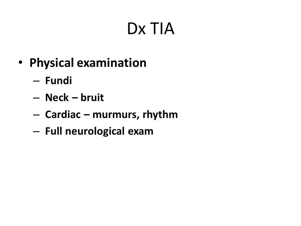 Dx TIA Physical examination – Fundi – Neck – bruit – Cardiac – murmurs, rhythm – Full neurological exam