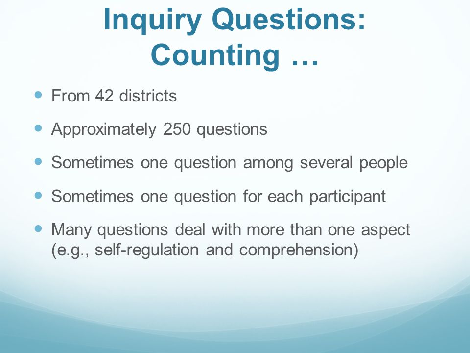 Inquiry Questions: Counting … From 42 districts Approximately 250 questions Sometimes one question among several people Sometimes one question for eac