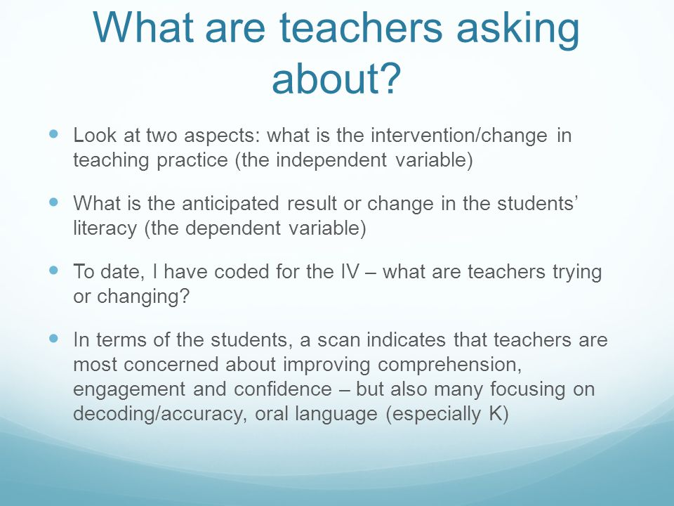 What are teachers asking about? Look at two aspects: what is the intervention/change in teaching practice (the independent variable) What is the antic