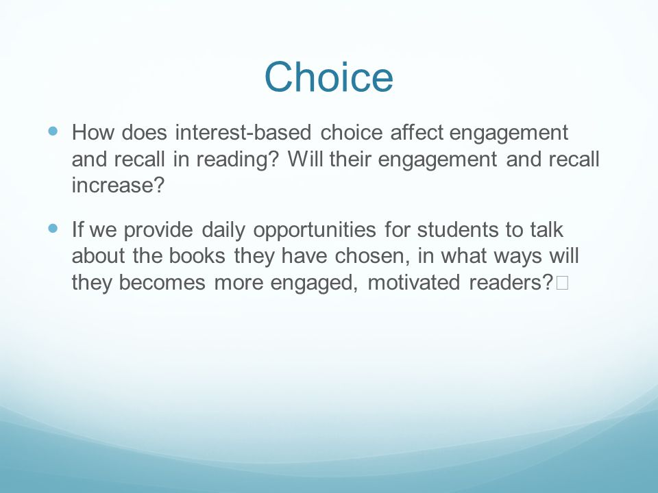 Choice How does interest-based choice affect engagement and recall in reading? Will their engagement and recall increase? If we provide daily opportun