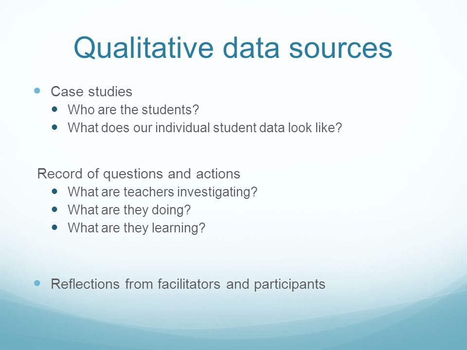 Qualitative data sources Case studies Who are the students? What does our individual student data look like? Record of questions and actions What are