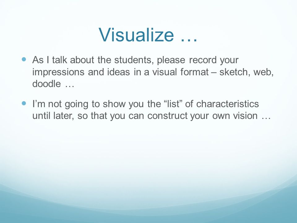 Visualize … As I talk about the students, please record your impressions and ideas in a visual format – sketch, web, doodle … I'm not going to show yo
