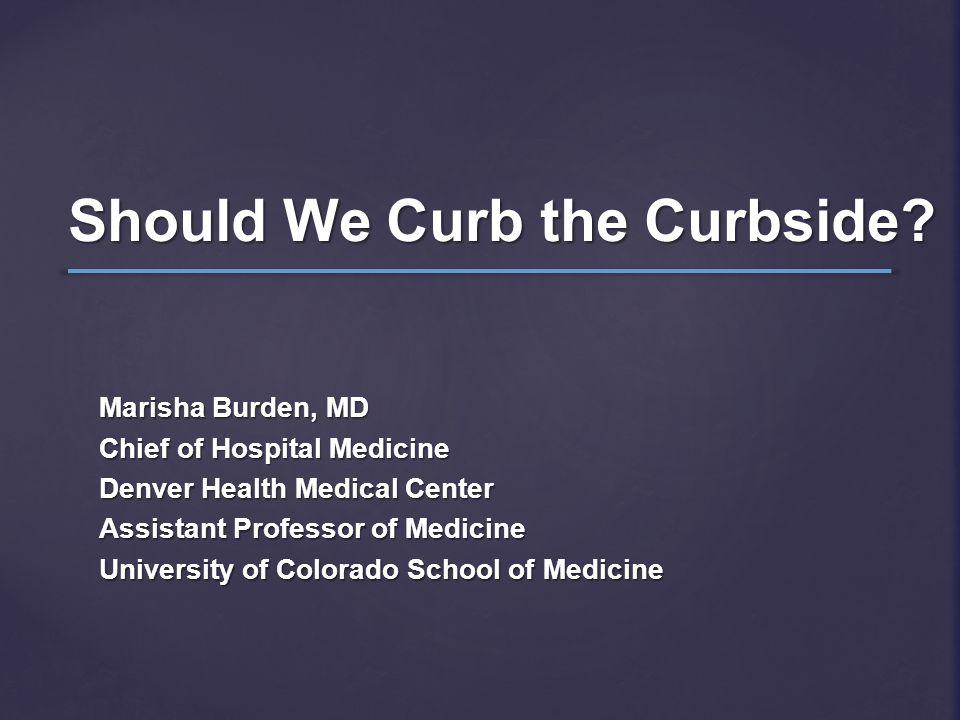 Should We Curb the Curbside? Marisha Burden, MD Chief of Hospital Medicine Denver Health Medical Center Assistant Professor of Medicine University of