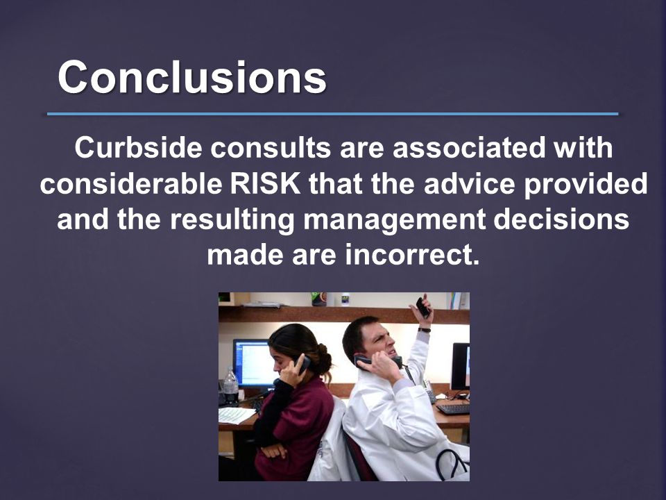 Conclusions Curbside consults are associated with considerable RISK that the advice provided and the resulting management decisions made are incorrect
