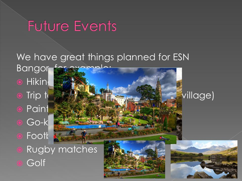 We have great things planned for ESN Bangor, for example:  Hiking trip to Snowdonia  Trip to Portmeirion (Italian inspired village)  Paintballing 
