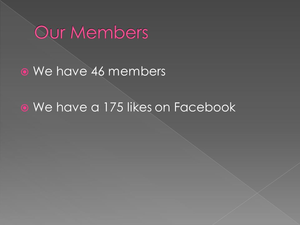  We have 46 members  We have a 175 likes on Facebook