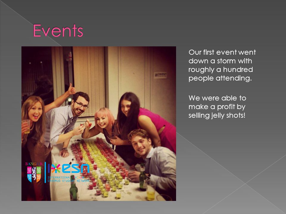 We've held an array of events such as:  International Food Evening  All you can eat Indian buffet  Friday night parties  Mid-week social events