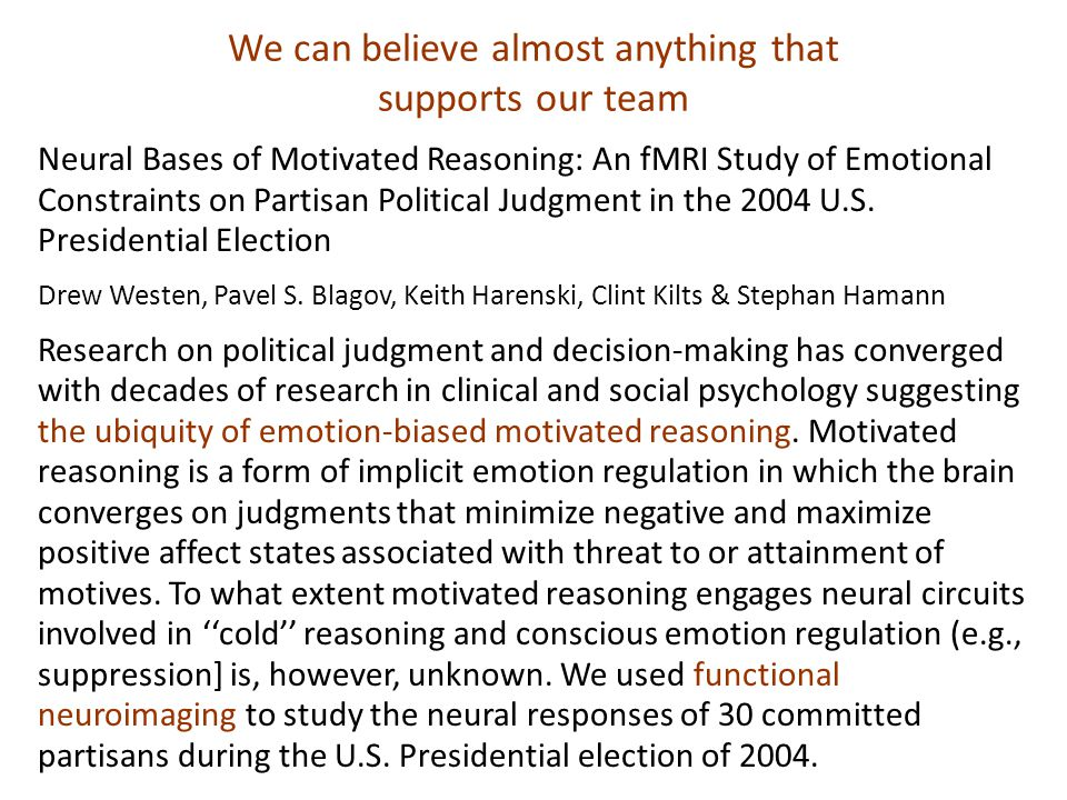 We can believe almost anything that supports our team Neural Bases of Motivated Reasoning: An fMRI Study of Emotional Constraints on Partisan Political Judgment in the 2004 U.S.