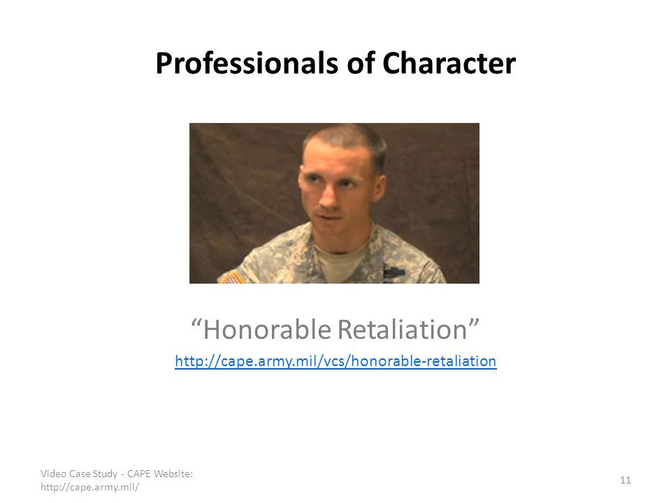 """Professionals of Character """"Honorable Retaliation"""" http://cape.army.mil/vcs/honorable-retaliation 11 Video Case Study - CAPE Website: http://cape.army"""