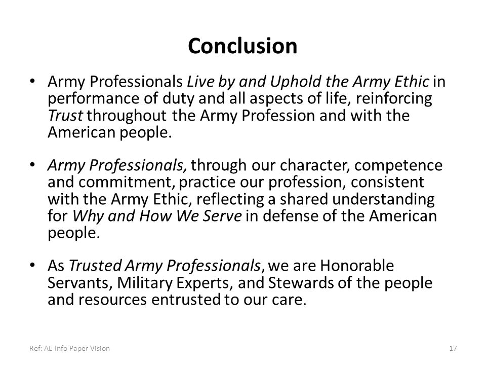 Conclusion Army Professionals Live by and Uphold the Army Ethic in performance of duty and all aspects of life, reinforcing Trust throughout the Army