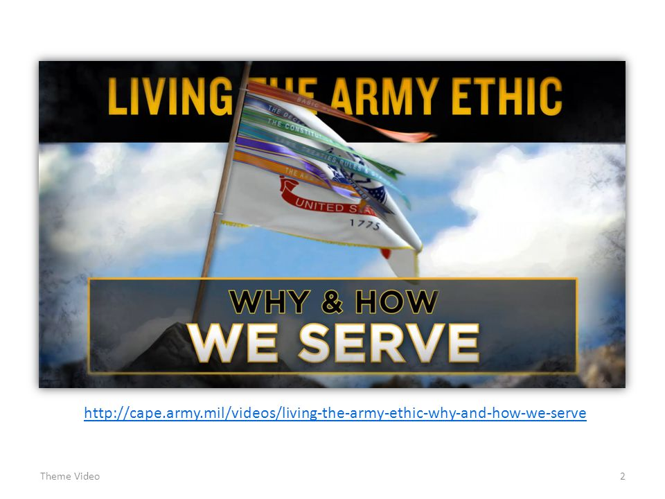 2 Theme Video http://cape.army.mil/videos/living-the-army-ethic-why-and-how-we-serve