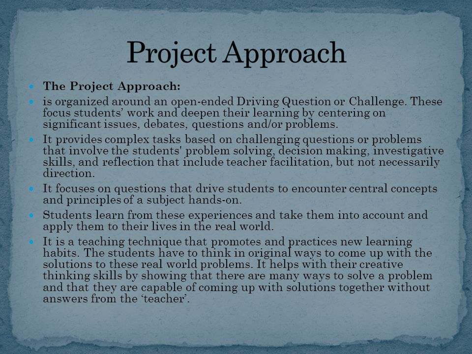 The Project Approach: is organized around an open-ended Driving Question or Challenge.