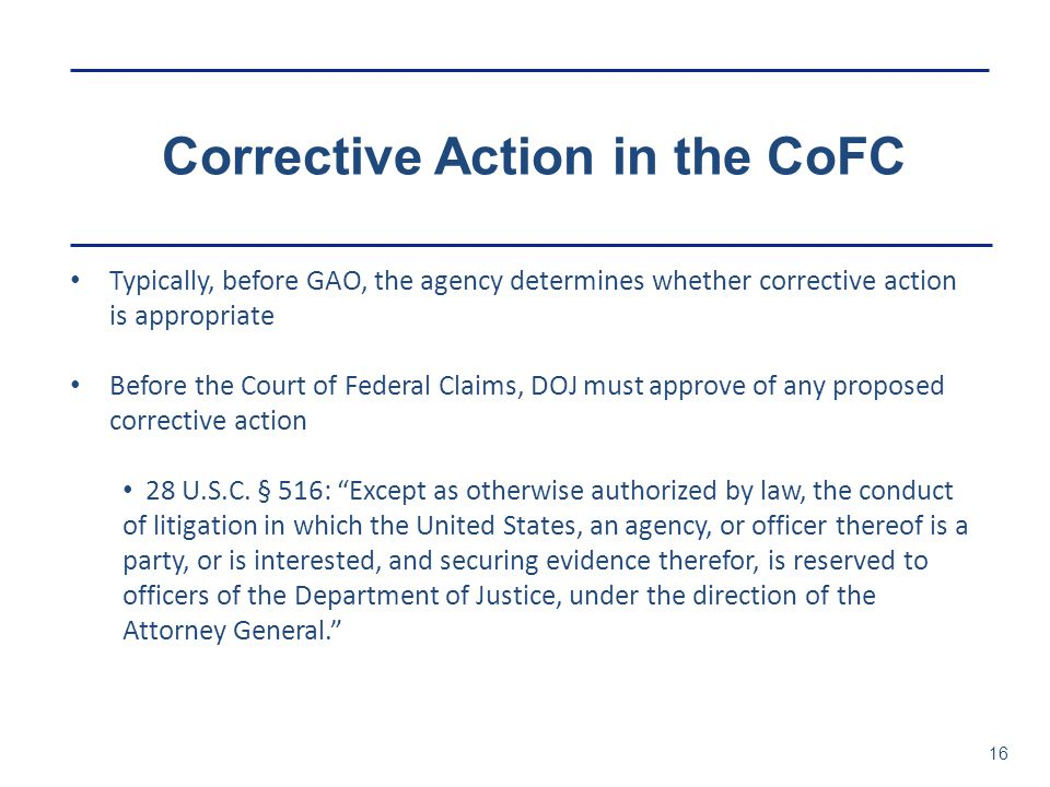Corrective Action in the CoFC 16 Typically, before GAO, the agency determines whether corrective action is appropriate Before the Court of Federal Claims, DOJ must approve of any proposed corrective action 28 U.S.C.