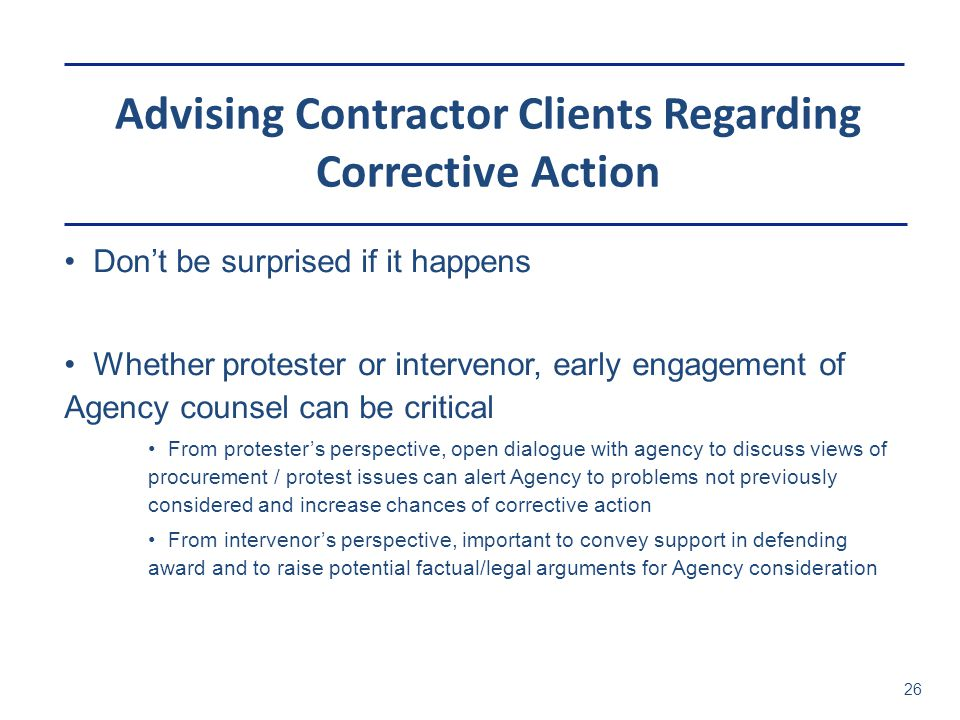 Advising Contractor Clients Regarding Corrective Action 26 Don't be surprised if it happens Whether protester or intervenor, early engagement of Agenc