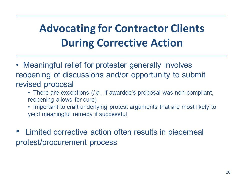 Advocating for Contractor Clients During Corrective Action 28 Meaningful relief for protester generally involves reopening of discussions and/or opportunity to submit revised proposal There are exceptions (i.e., if awardee's proposal was non-compliant, reopening allows for cure) Important to craft underlying protest arguments that are most likely to yield meaningful remedy if successful Limited corrective action often results in piecemeal protest/procurement process