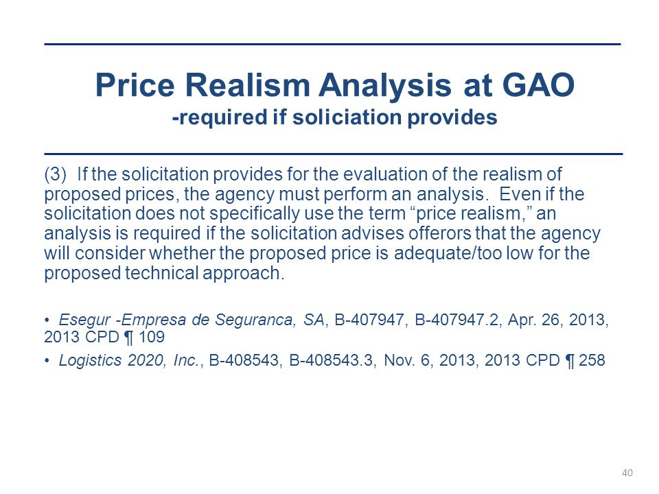 Price Realism Analysis at GAO -required if soliciation provides 40 (3) If the solicitation provides for the evaluation of the realism of proposed prices, the agency must perform an analysis.