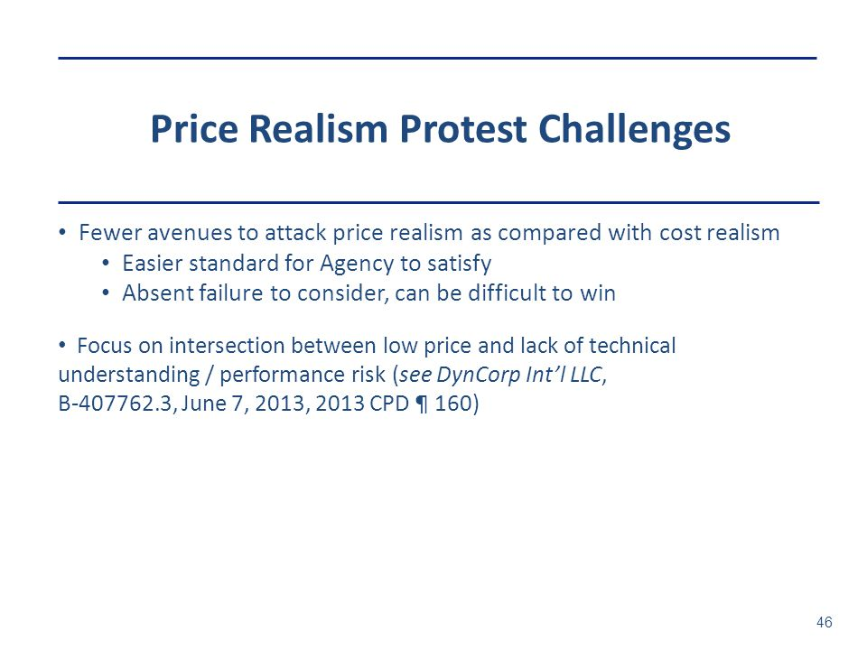 Price Realism Protest Challenges 46 Fewer avenues to attack price realism as compared with cost realism Easier standard for Agency to satisfy Absent f