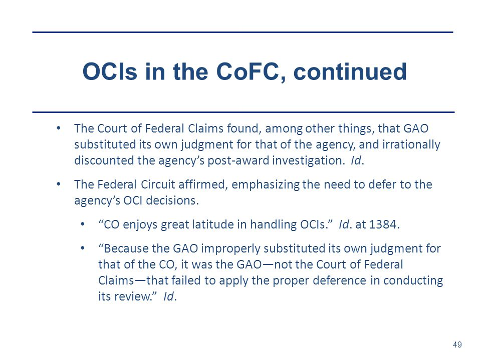 OCIs in the CoFC, continued 49 The Court of Federal Claims found, among other things, that GAO substituted its own judgment for that of the agency, an