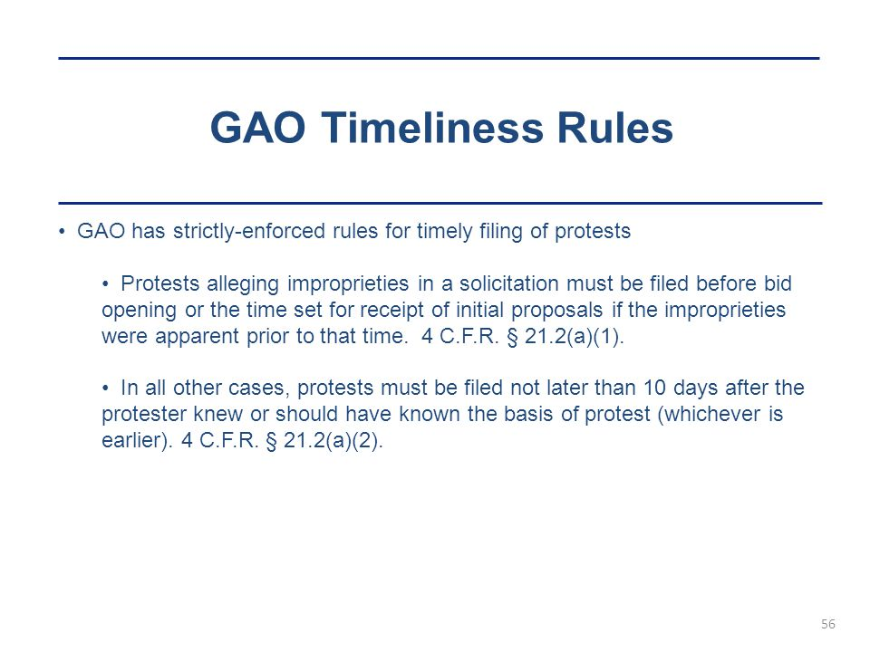 GAO Timeliness Rules 56 GAO has strictly-enforced rules for timely filing of protests Protests alleging improprieties in a solicitation must be filed before bid opening or the time set for receipt of initial proposals if the improprieties were apparent prior to that time.