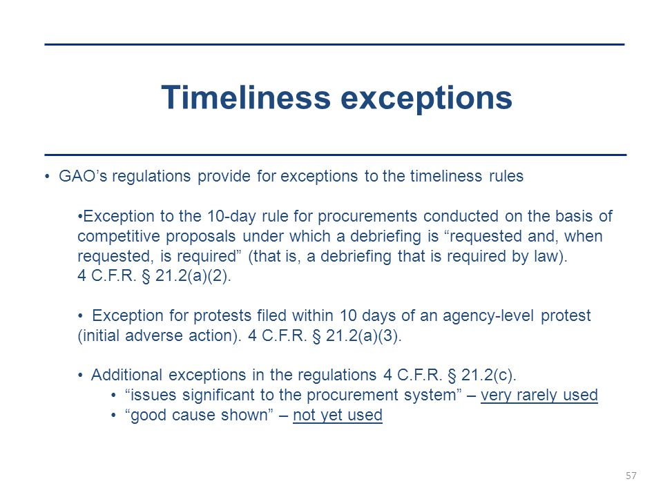 Timeliness exceptions 57 GAO's regulations provide for exceptions to the timeliness rules Exception to the 10-day rule for procurements conducted on the basis of competitive proposals under which a debriefing is requested and, when requested, is required (that is, a debriefing that is required by law).