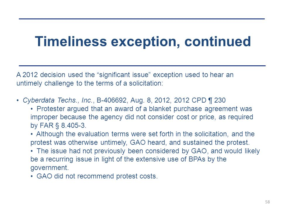 Timeliness exception, continued 58 A 2012 decision used the significant issue exception used to hear an untimely challenge to the terms of a solicitation: Cyberdata Techs., Inc., B-406692, Aug.