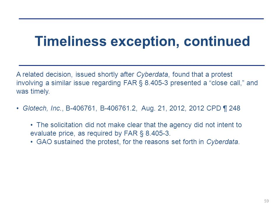 Timeliness exception, continued 59 A related decision, issued shortly after Cyberdata, found that a protest involving a similar issue regarding FAR §