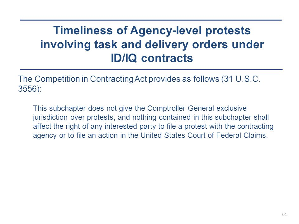Timeliness of Agency-level protests involving task and delivery orders under ID/IQ contracts 61 The Competition in Contracting Act provides as follows