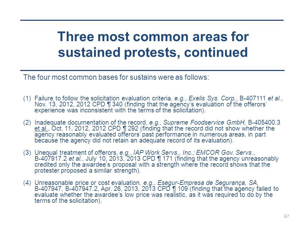 Three most common areas for sustained protests, continued 67 The four most common bases for sustains were as follows: (1)Failure to follow the solicitation evaluation criteria, e.g., Exelis Sys.