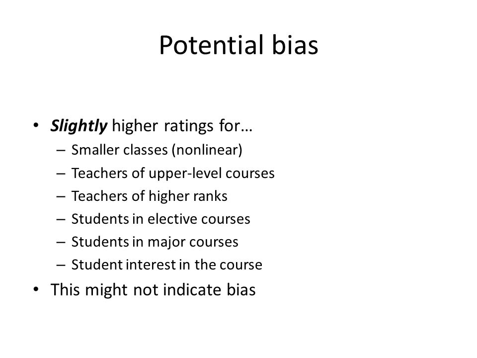 Potential bias Slightly higher ratings for… – Smaller classes (nonlinear) – Teachers of upper-level courses – Teachers of higher ranks – Students in e