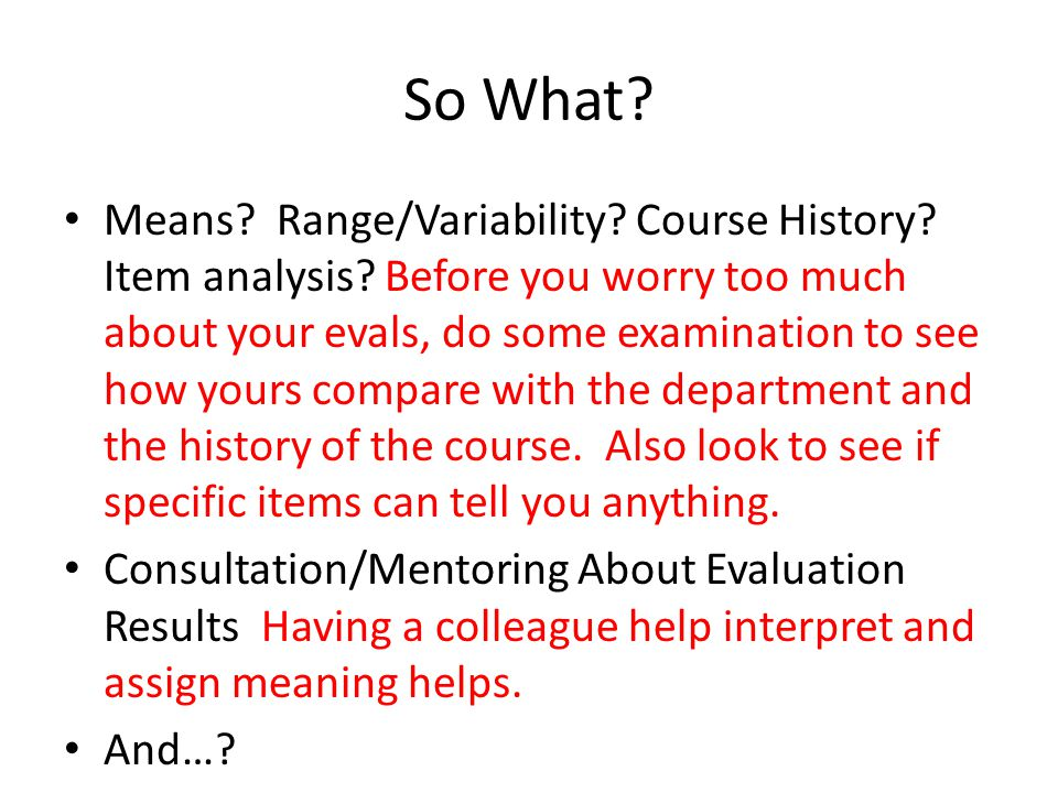 So What? Means? Range/Variability? Course History? Item analysis? Before you worry too much about your evals, do some examination to see how yours com