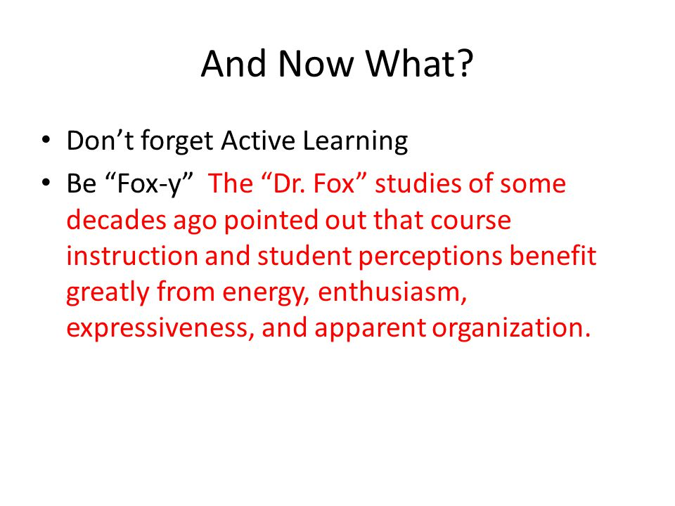 "And Now What? Don't forget Active Learning Be ""Fox-y"" The ""Dr. Fox"" studies of some decades ago pointed out that course instruction and student percep"