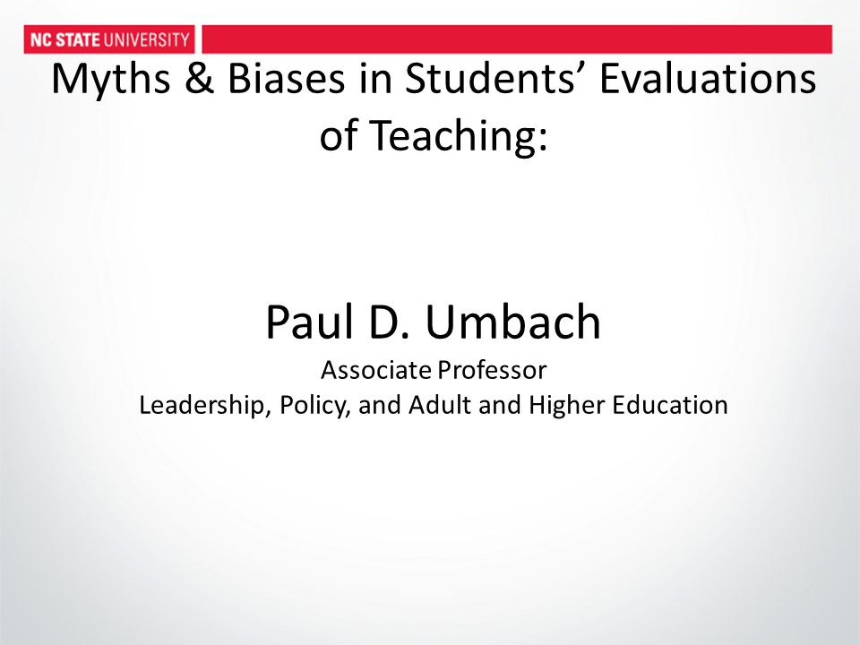 Myths & Biases in Students' Evaluations of Teaching: Paul D. Umbach Associate Professor Leadership, Policy, and Adult and Higher Education